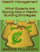 Wealth Management: What Experts Are Saying About Wealth Building Strategies ebook by Barrie Muldoon