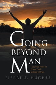 Going Beyond Man - I Learned How to Praise God and Not Man ebook by Pierre S. Hughes