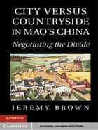 City Versus Countryside in Mao's China ebook by Professor Jeremy Brown