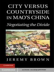 City Versus Countryside in Mao's China - Negotiating the Divide ebook by Professor Jeremy Brown