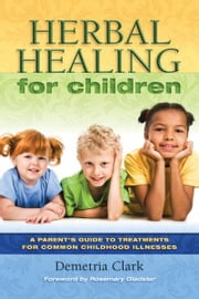 Herbal Healing for Children - A Parent's Guide to Treatments for Common Childhood Illnesses. ebook by Demetria Clark