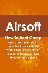 Airsoft How To Boot Camp: The Fast and Easy Way to Learn the Basics with 102 World Class Experts Proven Tactics, Techniques, Facts, Hints, Tips and Advice ebook by Cortez Hessman