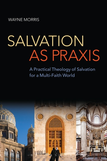 Salvation as Praxis - A Practical Theology of Salvation for a Multi-Faith World ebook by Dr Wayne Morris