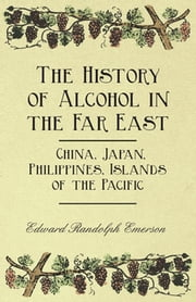 The History of Alcohol in the Far East - China, Japan, Philippines, Islands of the Pacific ebook by Edward Randolph Emerson