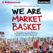 We Are Market Basket - The Story of the Unlikely Grassroots Movement That Saved a Beloved Business audiobook by Daniel Korschun, Grant Welker