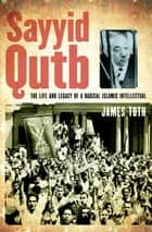 Sayyid Qutb - The Life and Legacy of a Radical Islamic Intellectual ebook by James Toth