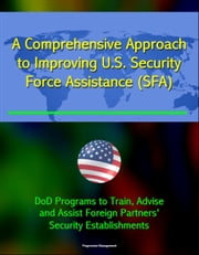 A Comprehensive Approach to Improving U.S. Security Force Assistance (SFA) Efforts - DoD Programs to Train, Advise, and Assist Foreign Partners' Security Establishments ebook by Progressive Management