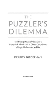 The Puzzler's Dilemma - From the Lighthouse of Alexandria to Monty Hall, a Fresh Look at Classic Conundr ums of Logic, Mathematics, and Life ebook by Derrick Niederman