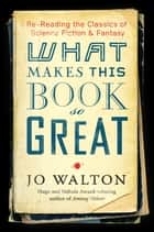 What Makes This Book So Great - Re-Reading the Classics of Fantasy and SF ebook by Jo Walton