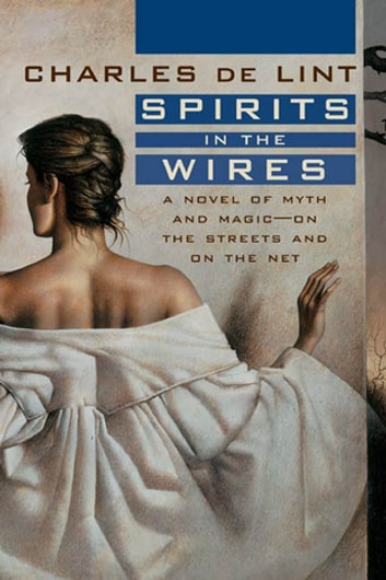 Spirits in the Wires - A Novel of Myth and Magic - On the Streets and On the Net ebook by Charles de Lint