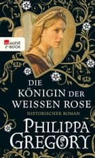 Die Königin der Weißen Rose ebook by Philippa Gregory, Astrid Becker, Elvira Willems,...