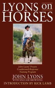 Lyons on Horses - John Lyons' Proven Conditioned-Response Training Program ebook by John Lyons,Sinclair Browning,Rick Lamb