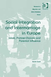 Social Integration and Intermarriage in Europe - Islam, Partner-Choices and Parental Influence ebook by Dr Sarah Carol,Professor Maykel Verkuyten