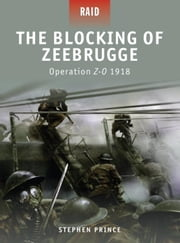 The Blocking of Zeebrugge - Operation Z-O 1918 ebook by Stephen Prince,Giuseppe Rava