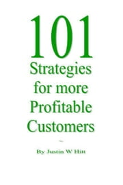 101 Strategies for more Profitable Customers ebook by Hitt, Justin W.