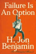 Failure Is an Option - An Attempted Memoir ebook by H. Jon Benjamin