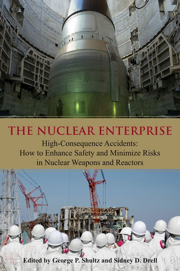 Nuclear Enterprise - High-Consequence Accidents: How to Enhance Safety and Minimize Risks in Nuclear Weapons and Reactors ebook by George P. Shultz,Sidney D. Drell