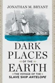 Dark Places of the Earth: The Voyage of the Slave Ship Antelope ebook by Jonathan M. Bryant