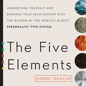 The Five Elements - Understand Yourself and Enhance Your Relationships with the Wisdom of the World's Oldest Personality Type System audiobook by Dondi Dahlin