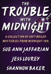 The Trouble with Midnight - A Collection of Soft-Boiled Mysteries from Midnight Ink ebook by Sue Ann Jaffarian,Jess Lourey,Shannon Baker