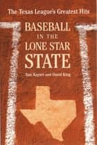Baseball in the Lone Star State - The Texas League's Greatest Hits ebook by Tom Kayser, David King