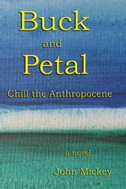 Buck and Petal Chill the Anthropocene ebook by John Mickey