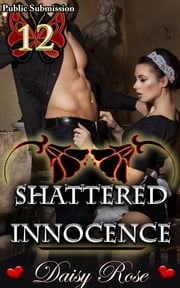 Shattered Innocence - Book 12 of 'Public Submission' ebook by Daisy Rose