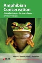 Amphibian Conservation - Global evidence for the effects of interventions ebook by Rebecca K. Smith, William J. Sutherland