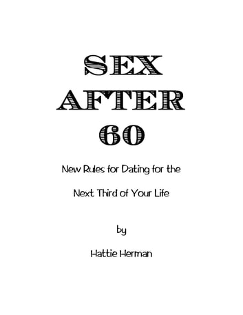 Sex After 60 - New Rules For Dating For The Next Third of Your Life ebook by Hattie Herman