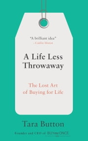 A Life Less Throwaway - The Lost Art of Buying for Life ebook by Tara Button