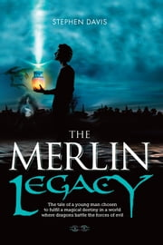 The Merlin Legacy - The Tale of a Young Man Chosen to Fulfil a Magical Destiny in a World Where Dragons Battle the Forces of Evil ebook by Stephen Davis,Chris Newton