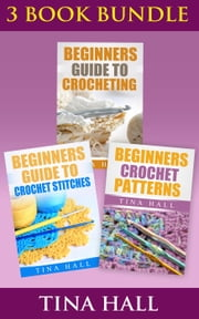 "(3 BOOK BUNDLE) ""Beginners Guide To Crocheting"" & ""Beginners Guide To Crochet Stitches"" & ""Beginners Crochet Patterns"" - Crocheting 101, #7 ebook by Tina Hall"