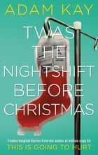 Twas The Nightshift Before Christmas - Festive hospital diaries from the author of million-copy hit This is Going to Hurt e-bok by Adam Kay