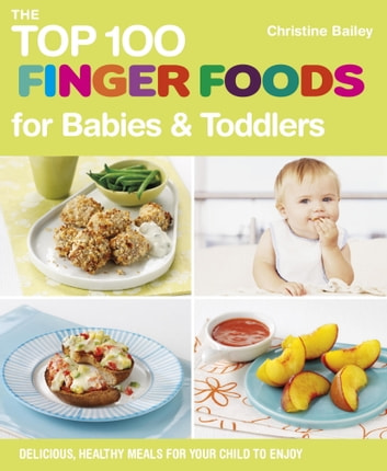 The Top 100 Finger Foods for Babies & Toddlers - Delicious, Healthy Meals for Your Child to Enjoy ebook by Christine Bailey