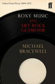 Roxy Music and Art-Rock Glamour - Faber Forty-Fives: 1969–1972 ebook by Michael Bracewell