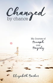 Changed By Chance - My Journey of Triumph Over Tragedy ebook by Elizabeth Barker