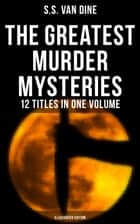 The Greatest Murder Mysteries of S. S. Van Dine - 12 Titles in One Volume (Illustrated Edition) - The Benson Murder Case, The Canary Murder Case, The Greene Murder Case, The Bishop Murder Case, The Scarab Murder Case, The Kennel Murder Case, The Dragon Murder Case, The Casino Murder Case… eBook by S.S. Van Dine
