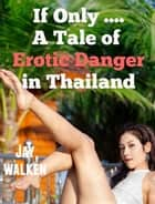 If Only ... A Tale of Erotic Danger in Thailand ebook by Jay Walken