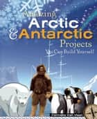 Amazing Arctic and Antarctic Projects - You Can Build Yourself ebook by Carmella Van Vleet, Steven Weinberg