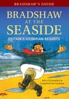 Bradshaw's Guide Bradshaw at the Seaside - Britain's Victorian Resorts ebook by John Christopher, Campbell McCutcheon