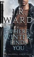 Where Winter Finds You - A Caldwell Christmas ebook by J.R. Ward