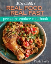 Miss Vickie's Real Food Real Fast Pressure Cooker ebook by Vickie Smith