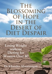 The Blossoming of Hope in the Desert of Diet Despair: Losing Weight without Dieting for Women over 40 ebook by Khandee Ahnaimugan
