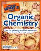 The Complete Idiot's Guide to Organic Chemistry ebook by Ian Guch, Kjirsten Wayman Ph.D.