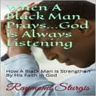 When A Black Man Prays...God is Always Listening: How A Black Man Is Strengthen By His Faith In God audiobook by Raymond Sturgis