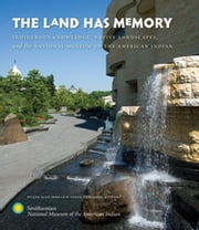 The Land Has Memory - Indigenous Knowledge, Native Landscapes, and the National Museum of the American Indian ebook by Duane Blue Spruce,Tanya Thrasher