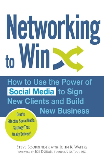 Networking to Win - How to Use the Power of Social Media to Sign New Clients and Build New Business ebook by Steve Bookbinder,John K Waters,Joe Doran