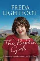 The Bobbin Girls - A charming saga of romance and friendship ebook by Freda Lightfoot