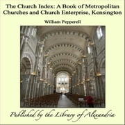 The Church Index: A Book of Metropolitan Churches and Church Enterprise, Kensington ebook by William Pepperell