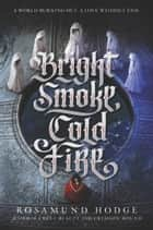 Bright Smoke, Cold Fire ebook by Rosamund Hodge